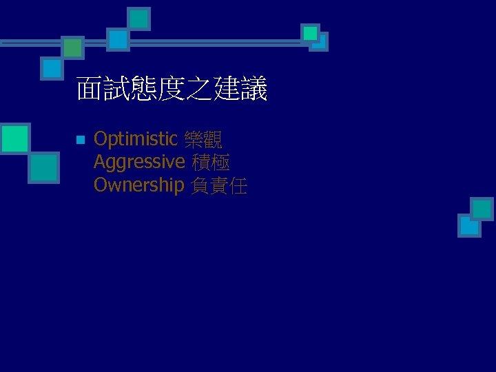 面試態度之建議 n Optimistic 樂觀 Aggressive 積極 Ownership 負責任