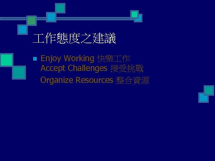 作態度之建議 n Enjoy Working 快樂 作 Accept Challenges 接受挑戰 Organize Resources 整合資源