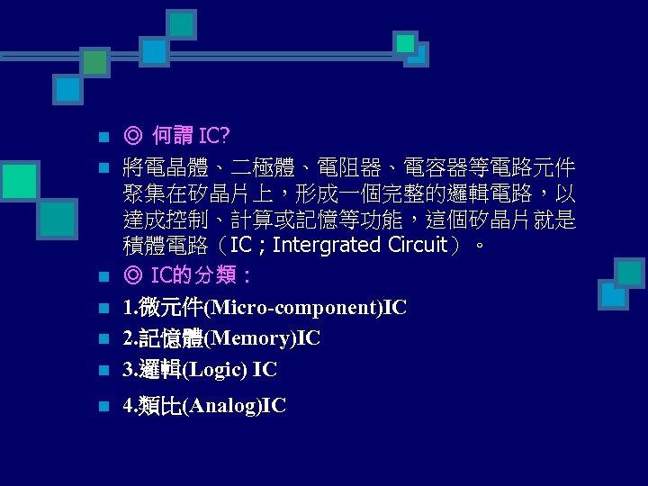 n ◎ 何謂 IC? 將電晶體、二極體、電阻器、電容器等電路元件 聚集在矽晶片上,形成一個完整的邏輯電路,以 達成控制、計算或記憶等功能,這個矽晶片就是 積體電路(IC ; Intergrated Circuit)。 ◎ IC的分類 :