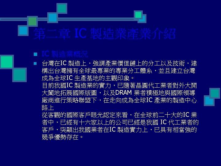 第二章 IC 製造業產業介紹 n IC 製造業概況 n 台灣在IC 製造上,強調產業價值鏈上的分 以及技術,建 構出台灣擁有全球最專業的專業分 體系,並且建立台灣 成為全球IC 生產基地的主觀印象。