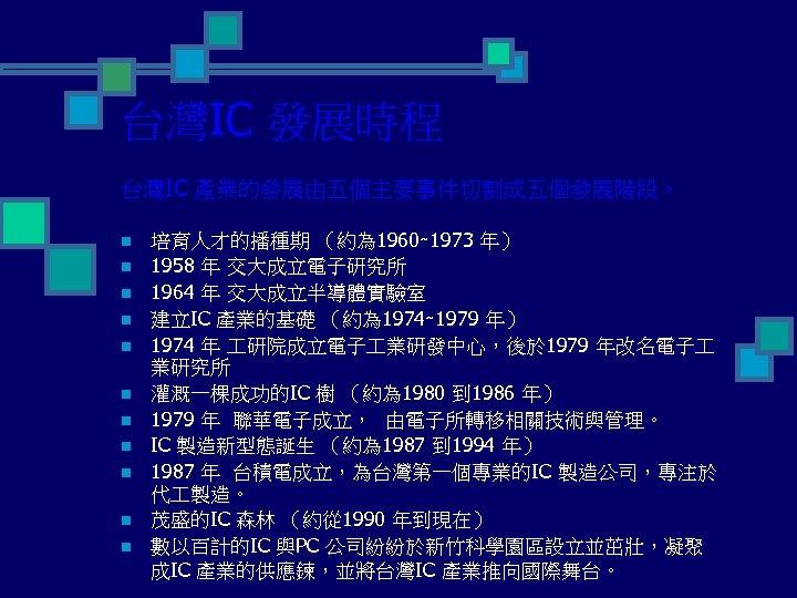 台灣IC 發展時程 台灣IC 產業的發展由五個主要事件切割成五個發展階段。 n n n 培育人才的播種期 (約為 1960∼ 1973 年) 1958 年