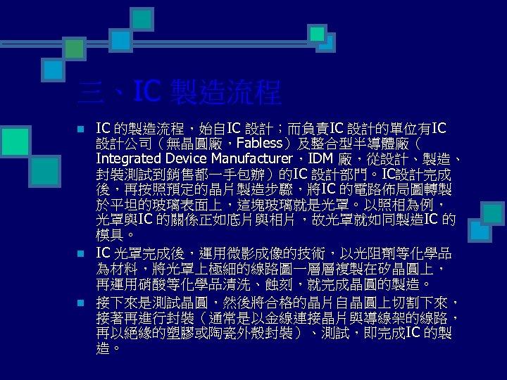 三、IC 製造流程 n n n IC 的製造流程,始自IC 設計;而負責IC 設計的單位有IC 設計公司(無晶圓廠,Fabless)及整合型半導體廠( Integrated Device Manufacturer,IDM 廠,從設計、製造、