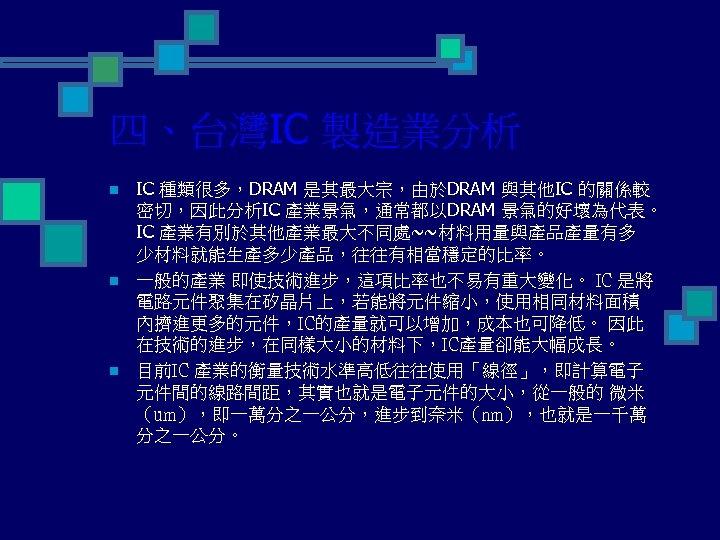 四、台灣IC 製造業分析 n n n IC 種類很多,DRAM 是其最大宗,由於DRAM 與其他IC 的關係較 密切,因此分析IC 產業景氣,通常都以DRAM 景氣的好壞為代表。 IC