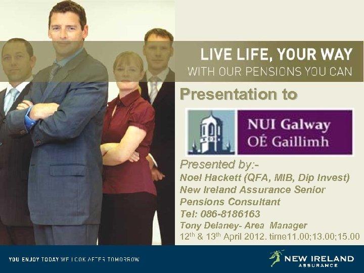 Presentation to Presented by: Noel Hackett (QFA, MIB, Dip Invest) New Ireland Assurance Senior