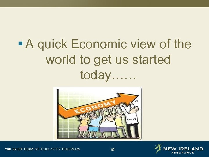§ A quick Economic view of the world to get us started today…… 50