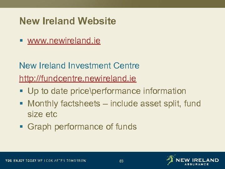 New Ireland Website § www. newireland. ie New Ireland Investment Centre http: //fundcentre. newireland.