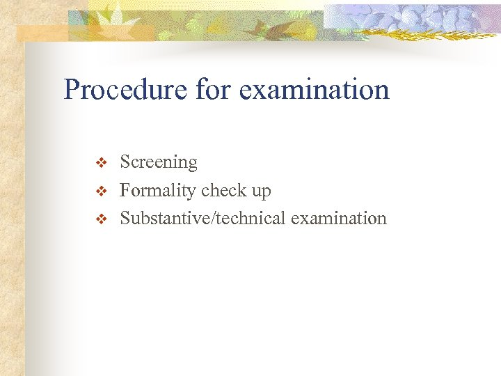 Procedure for examination v v v Screening Formality check up Substantive/technical examination