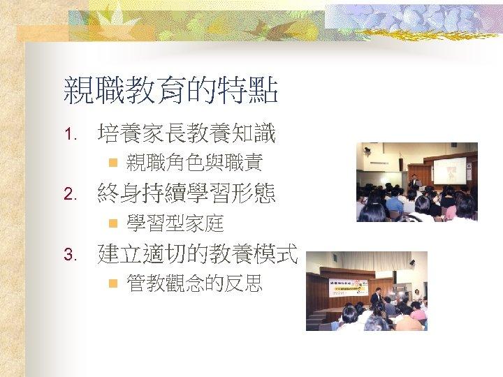 親職教育的特點 1. 培養家長教養知識 n 2. 終身持續學習形態 n 3. 親職角色與職責 學習型家庭 建立適切的教養模式 n 管教觀念的反思