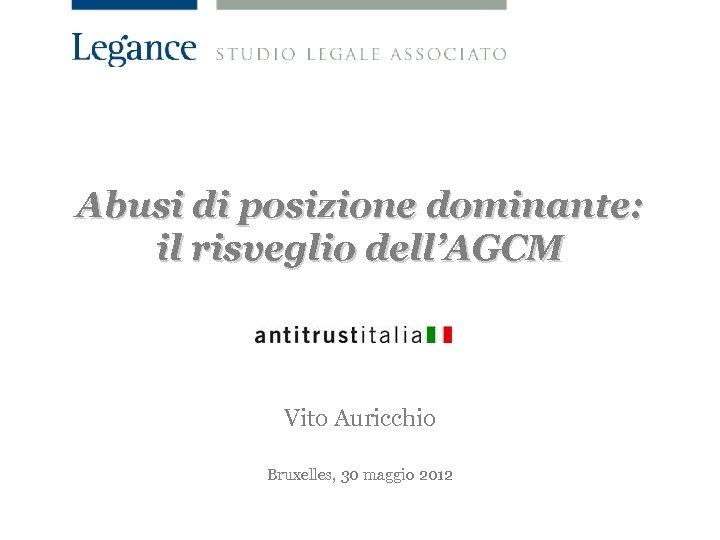 Abusi di posizione dominante: il risveglio dell'AGCM Vito Auricchio Bruxelles, 30 maggio 2012