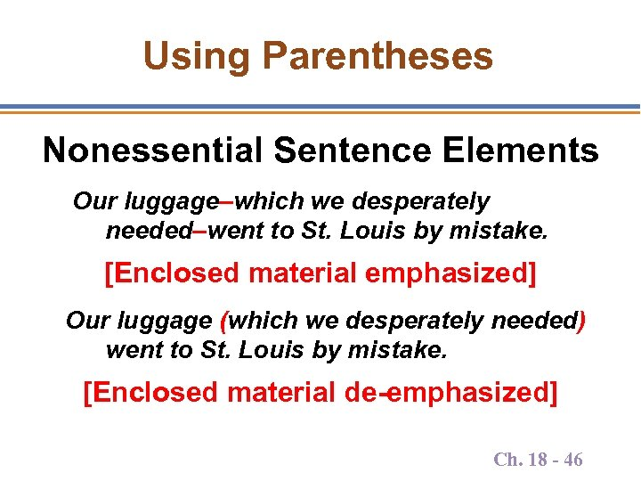 Using Parentheses Nonessential Sentence Elements Our luggage–which we desperately needed–went to St. Louis by