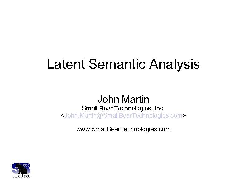 Latent Semantic Analysis John Martin Small Bear Technologies, Inc. <John. Martin@Small. Bear. Technologies. com>
