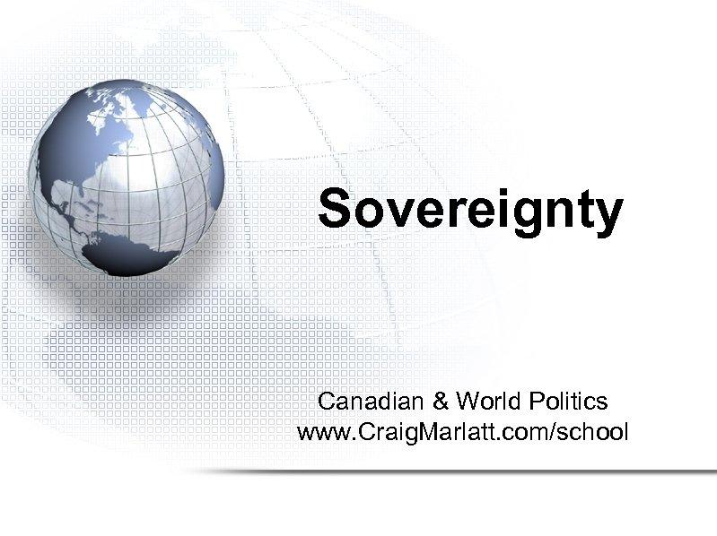 Sovereignty Canadian & World Politics www. Craig. Marlatt. com/school