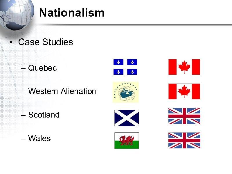 Nationalism • Case Studies – Quebec – Western Alienation – Scotland – Wales