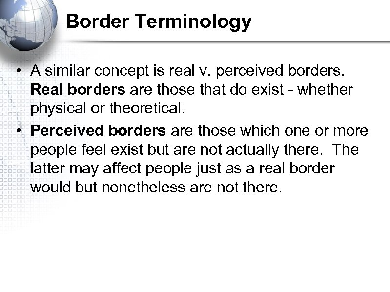 Border Terminology • A similar concept is real v. perceived borders. Real borders are