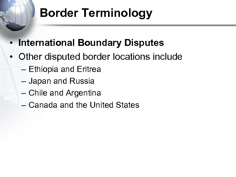 Border Terminology • International Boundary Disputes • Other disputed border locations include – –