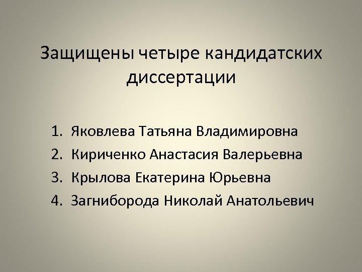 Защищены четыре кандидатских диссертации 1. 2. 3. 4. Яковлева Татьяна Владимировна Кириченко Анастасия Валерьевна