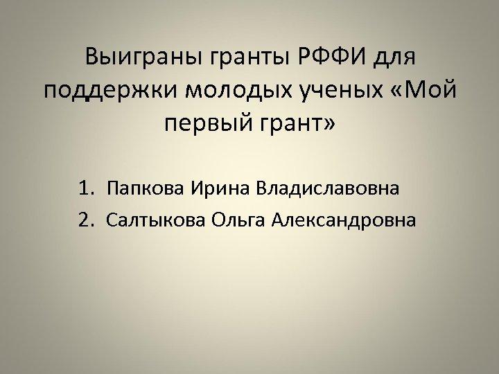 Выиграны гранты РФФИ для поддержки молодых ученых «Мой первый грант» 1. Папкова Ирина Владиславовна