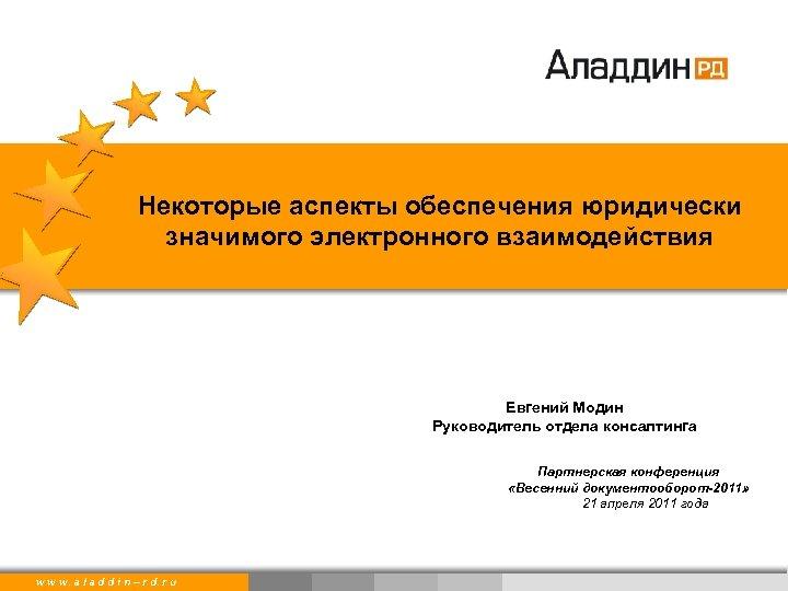 Некоторые аспекты обеспечения юридически значимого электронного взаимодействия Евгений Модин Руководитель отдела консалтинга Партнерская конференция