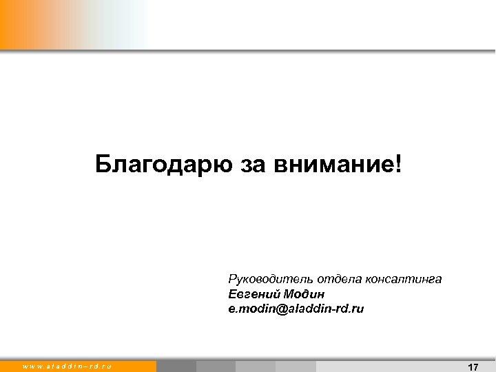 Благодарю за внимание! Руководитель отдела консалтинга Евгений Модин e. modin@aladdin-rd. ru w w w.