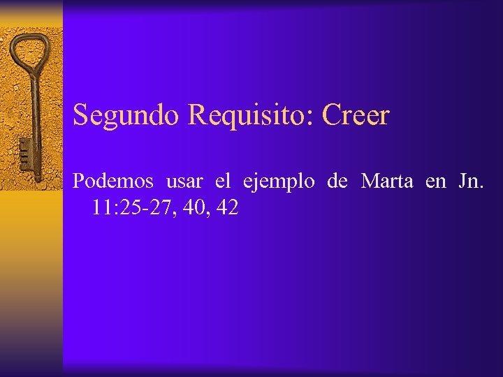 Segundo Requisito: Creer Podemos usar el ejemplo de Marta en Jn. 11: 25 -27,
