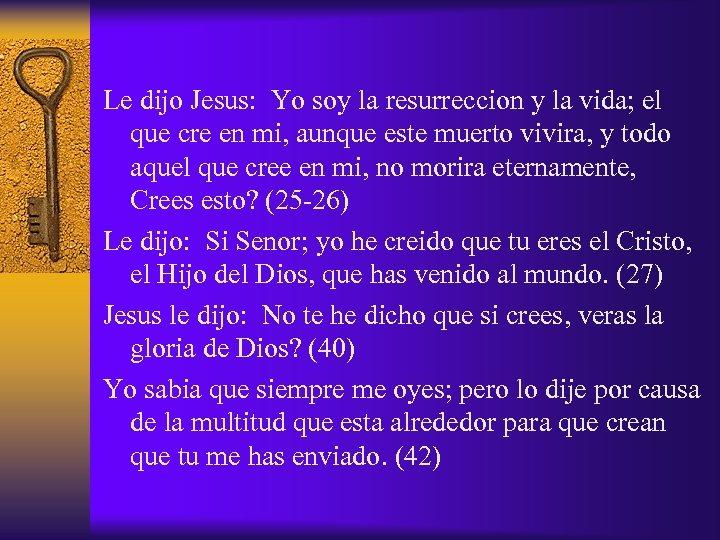 Le dijo Jesus: Yo soy la resurreccion y la vida; el que cre en