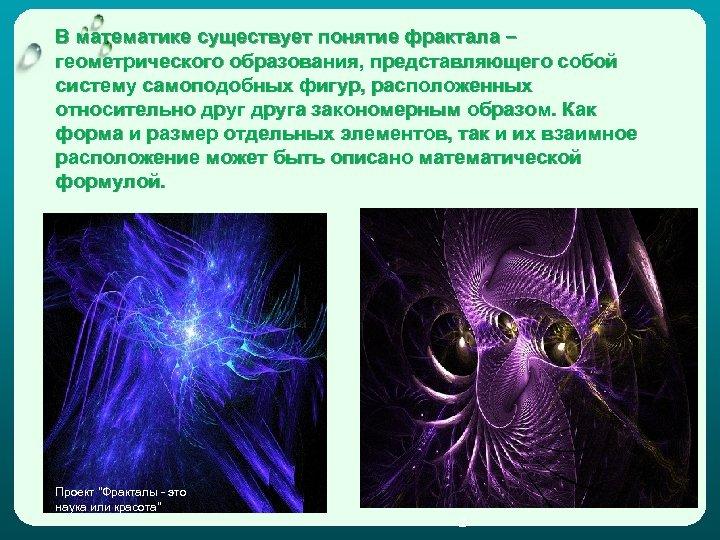 В математике существует понятие фрактала – геометрического образования, представляющего собой систему самоподобных фигур, расположенных