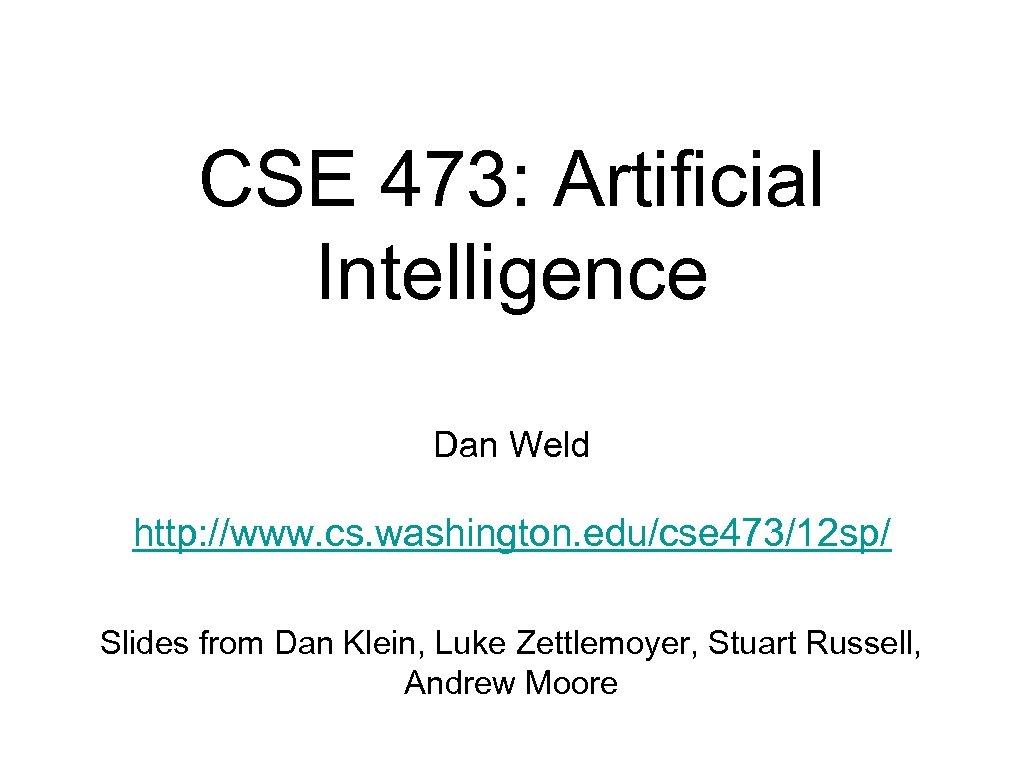 CSE 473: Artificial Intelligence Dan Weld http: //www. cs. washington. edu/cse 473/12 sp/ Slides