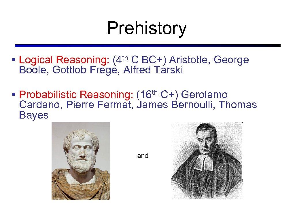 Prehistory § Logical Reasoning: (4 th C BC+) Aristotle, George Boole, Gottlob Frege, Alfred