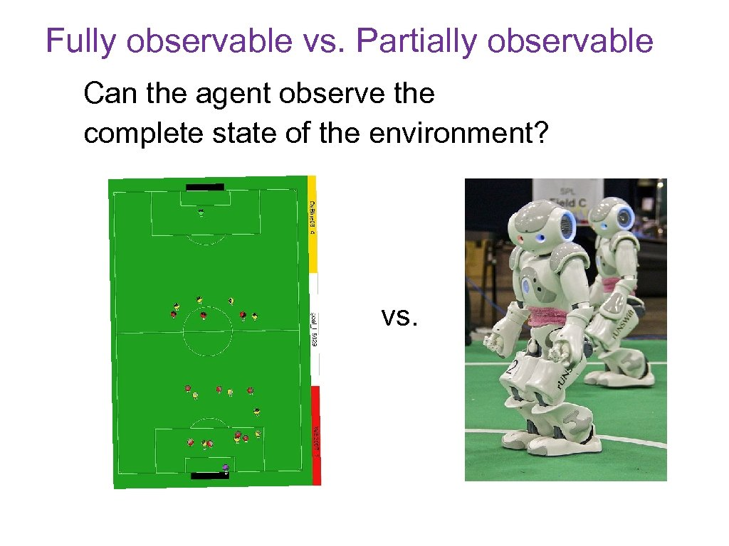 Fully observable vs. Partially observable Can the agent observe the complete state of the