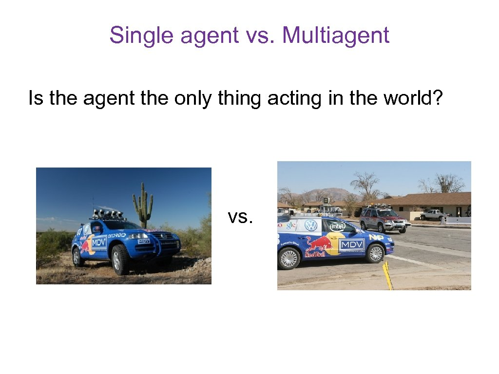 Single agent vs. Multiagent Is the agent the only thing acting in the world?