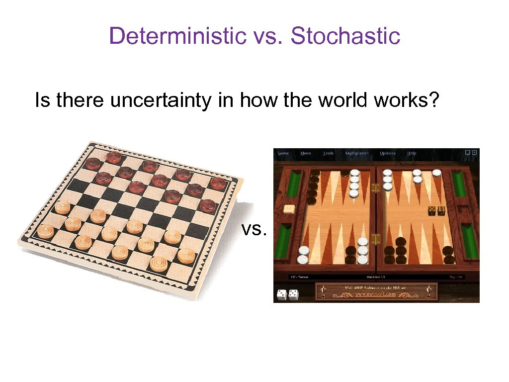 Deterministic vs. Stochastic Is there uncertainty in how the world works? vs.