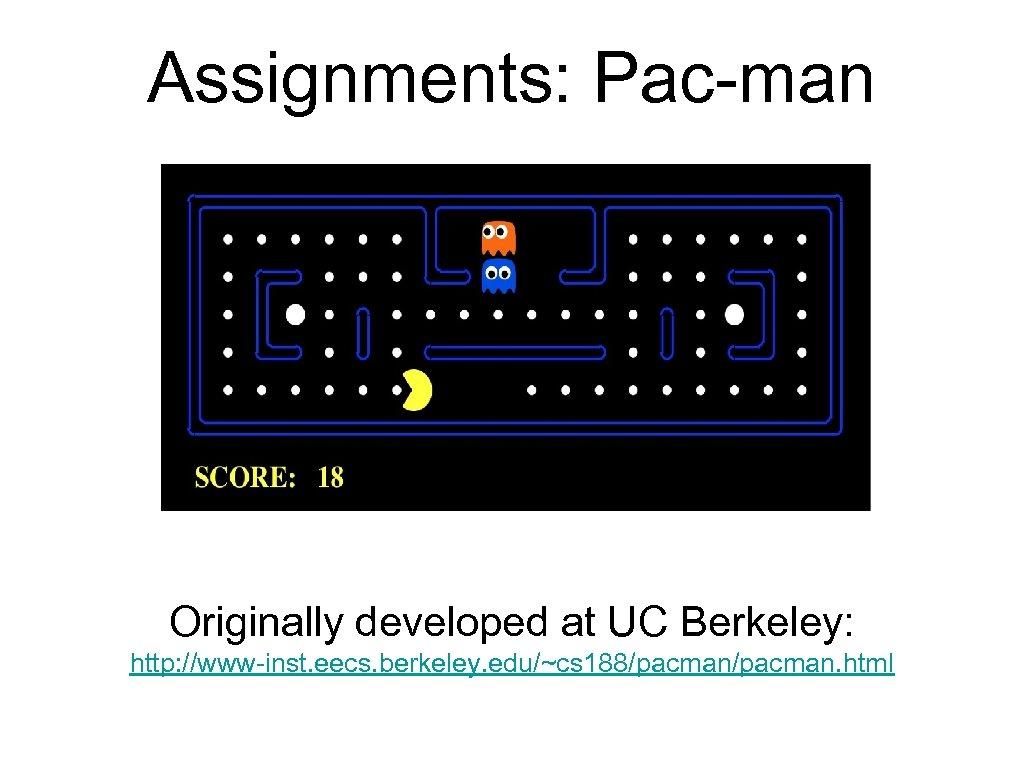Assignments: Pac-man Originally developed at UC Berkeley: http: //www-inst. eecs. berkeley. edu/~cs 188/pacman. html