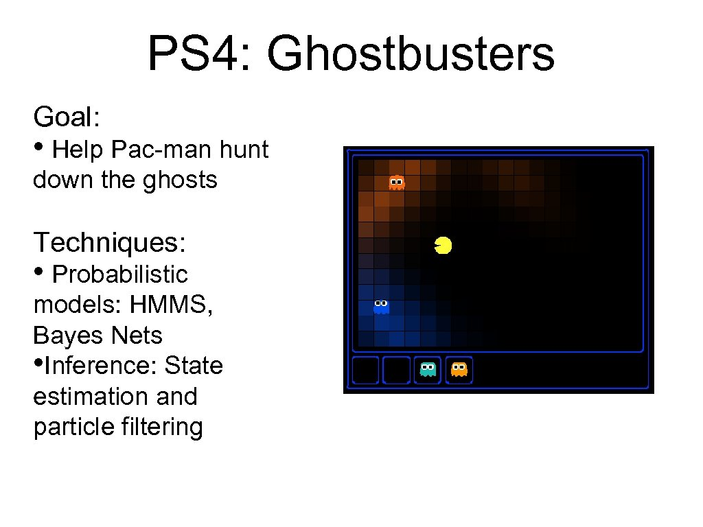 PS 4: Ghostbusters Goal: • Help Pac-man hunt down the ghosts Techniques: • Probabilistic
