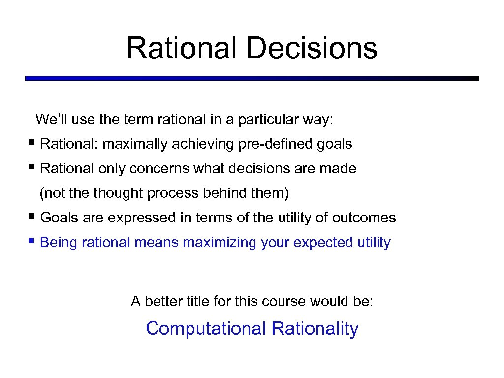 Rational Decisions We'll use the term rational in a particular way: § Rational: maximally