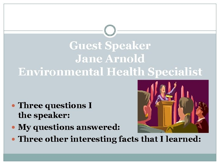 Guest Speaker Jane Arnold Environmental Health Specialist Three questions I have for the speaker: