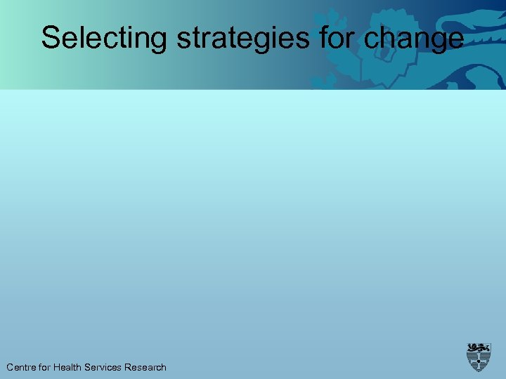 Selecting strategies for change Centre for Health Services Research