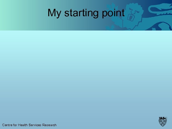 My starting point Centre for Health Services Research