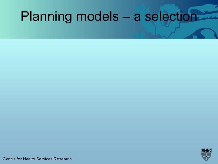Planning models – a selection Centre for Health Services Research
