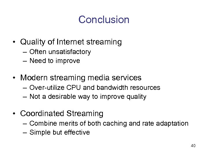 Conclusion • Quality of Internet streaming – Often unsatisfactory – Need to improve •