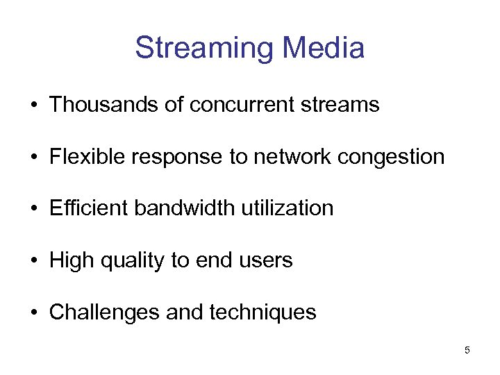 Streaming Media • Thousands of concurrent streams • Flexible response to network congestion •