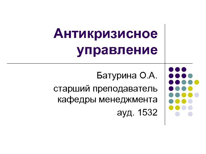Антикризисное управление Батурина О. А. старший преподаватель кафедры менеджмента ауд. 1532