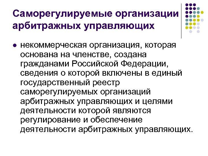 Саморегулируемые организации арбитражных управляющих l некоммерческая организация, которая основана на членстве, создана гражданами Российской
