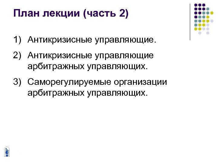План лекции (часть 2) 1) Антикризисные управляющие. 2) Антикризисные управляющие арбитражных управляющих. 3) Саморегулируемые