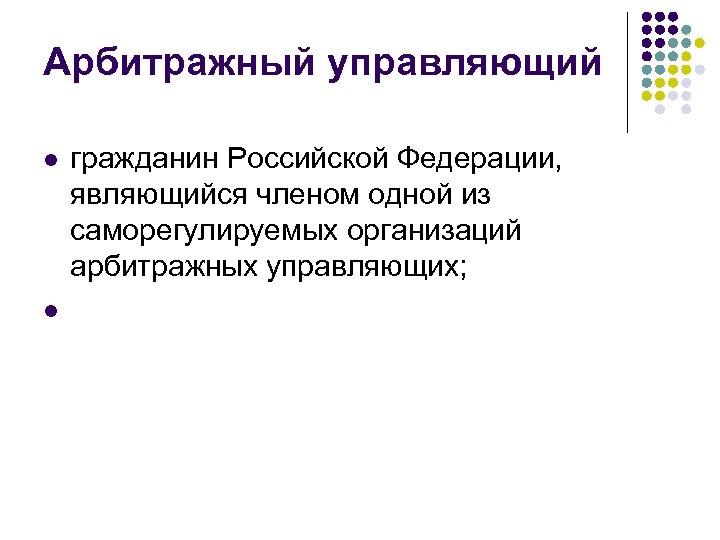 Арбитражный управляющий l l гражданин Российской Федерации, являющийся членом одной из саморегулируемых организаций арбитражных