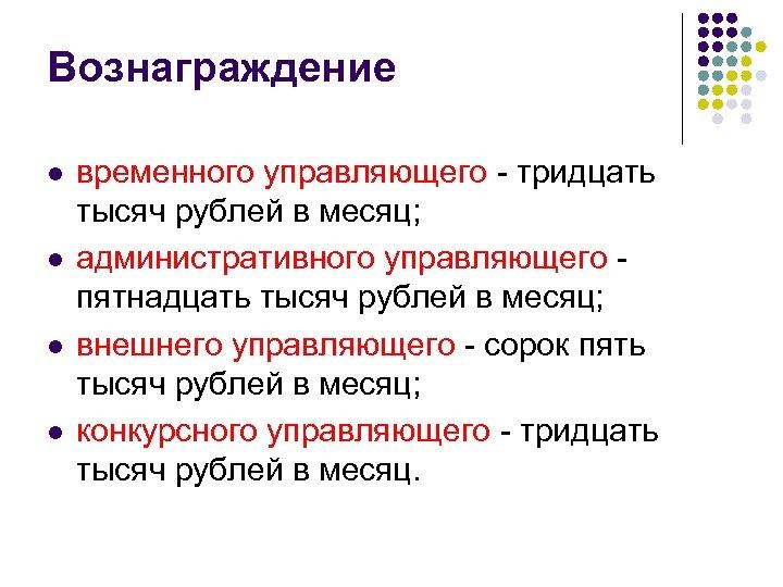 Вознаграждение l l временного управляющего - тридцать тысяч рублей в месяц; административного управляющего пятнадцать