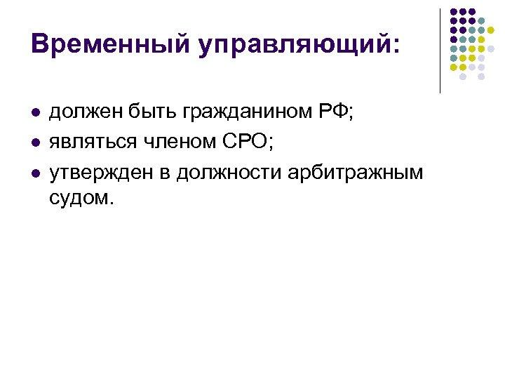 Временный управляющий: l l l должен быть гражданином РФ; являться членом СРО; утвержден в