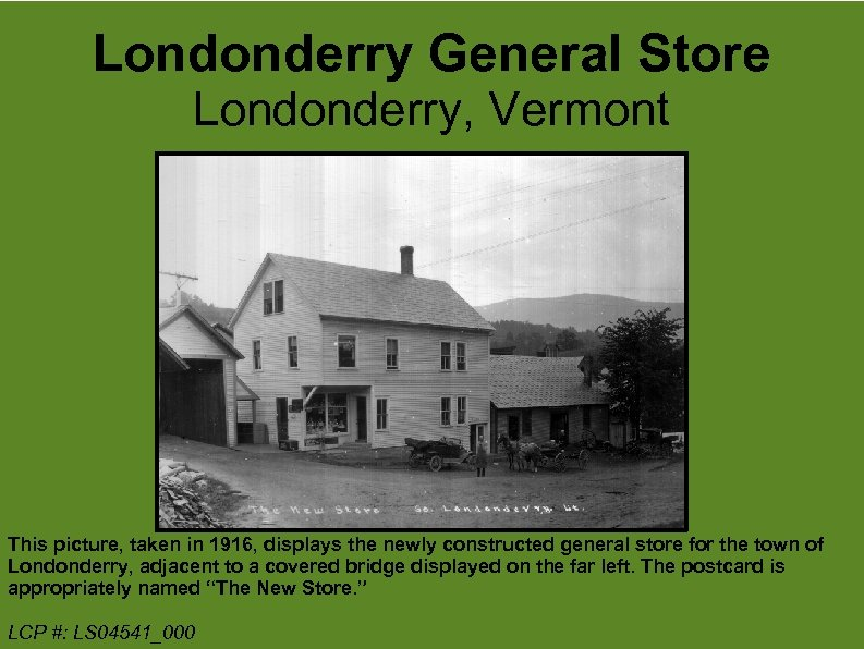 Londonderry General Store Londonderry, Vermont This picture, taken in 1916, displays the newly constructed
