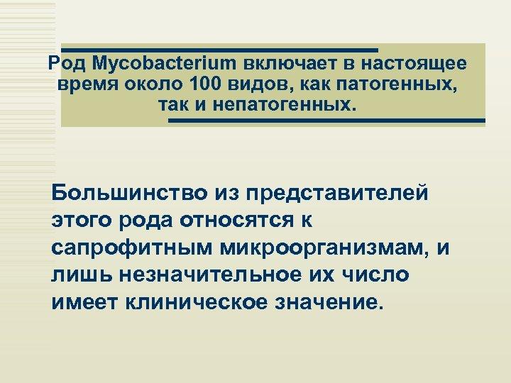 Род Mycobacterium включает в настоящее время около 100 видов, как патогенных, так и непатогенных.