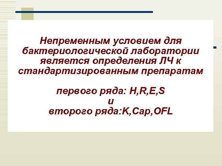 Непременным условием для бактериологической лаборатории является определения ЛЧ к стандартизированным препаратам первого ряда: H,
