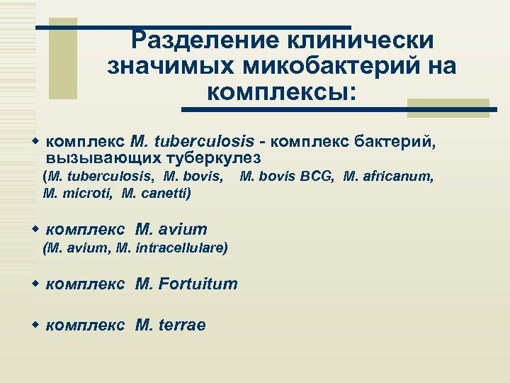 Разделение клинически значимых микобактерий на комплексы: w комплекс M. tuberculosis - комплекс бактерий, вызывающих